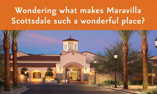 Wondering what makes Maravilla Scottsdale such a wonderful Place?