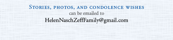 Stories, photos, and condolence wishes can be emailed to HelenNaschZeffFamily@gmail.com