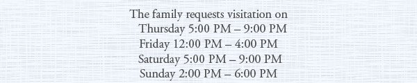 The family requests visitation on Thursday 5:00 PM – 9:00 PM, Friday 12:00 PM – 4:00 PM, Saturday 5:00 PM – 9:00 PM, Sunday 2:00 PM – 6:00 PM