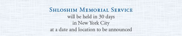 Shloshim Memorial Service will be held in 30 days in New York City at a date and location to be announced
