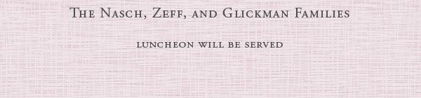 The Nasch, Zeff, and Clickman Families - Luncheon will be served
