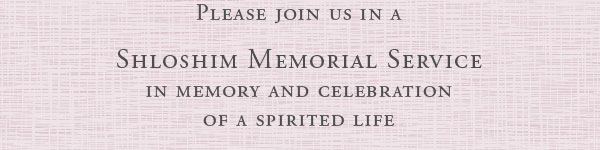 Please join us in a Shloshim Memorial Service in memory and celebration of a spirited life