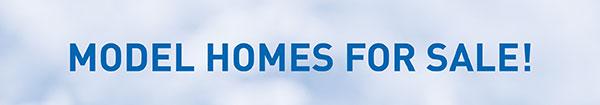 MODEL HOMES FOR SALE!
