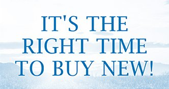 IT'S THE RIGHT TIME TO BUY NEW!