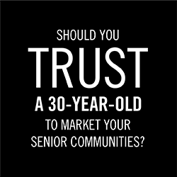 SHOULD YOU TRUST A 30-YEAR-OLD TO MARKET YOUR SENIOR COMMUNITIES?